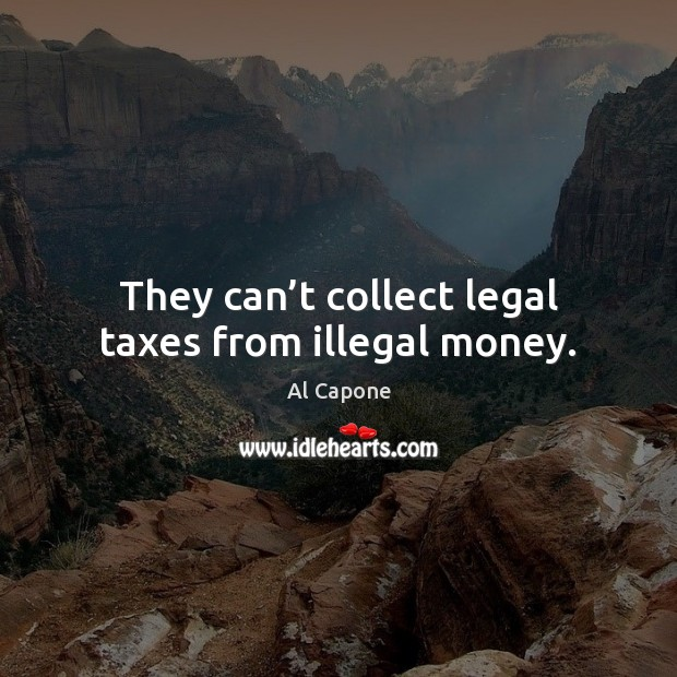Image, They can't collect legal taxes from illegal money.