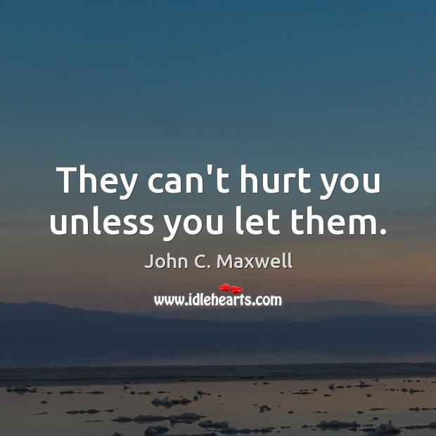 They can't hurt you unless you let them. Image