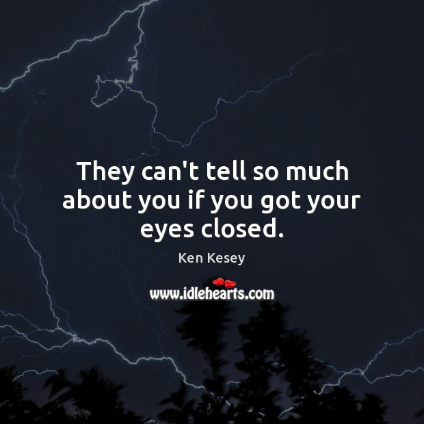 They can't tell so much about you if you got your eyes closed. Ken Kesey Picture Quote