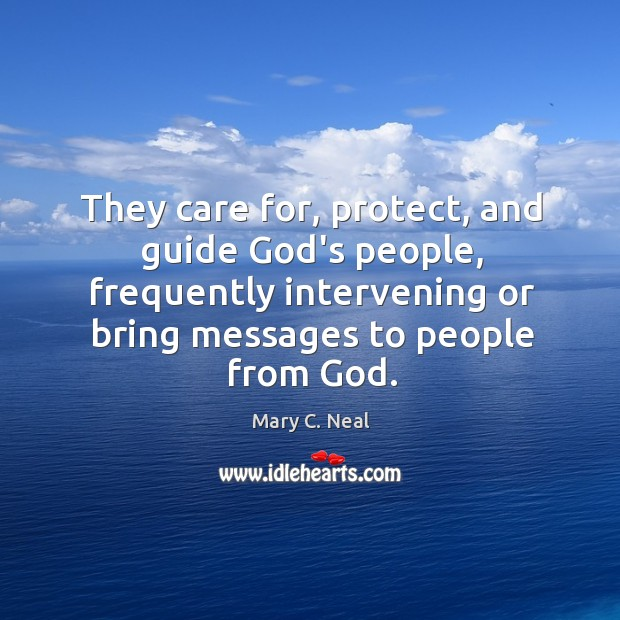 They care for, protect, and guide God's people, frequently intervening or bring Mary C. Neal Picture Quote