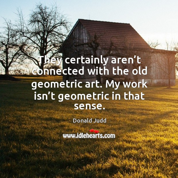 They certainly aren't connected with the old geometric art. My work isn't geometric in that sense. Image