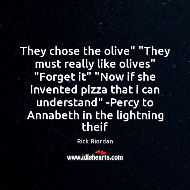 """They chose the olive"""" """"They must really like olives"""" """"Forget it"""" """"Now Rick Riordan Picture Quote"""