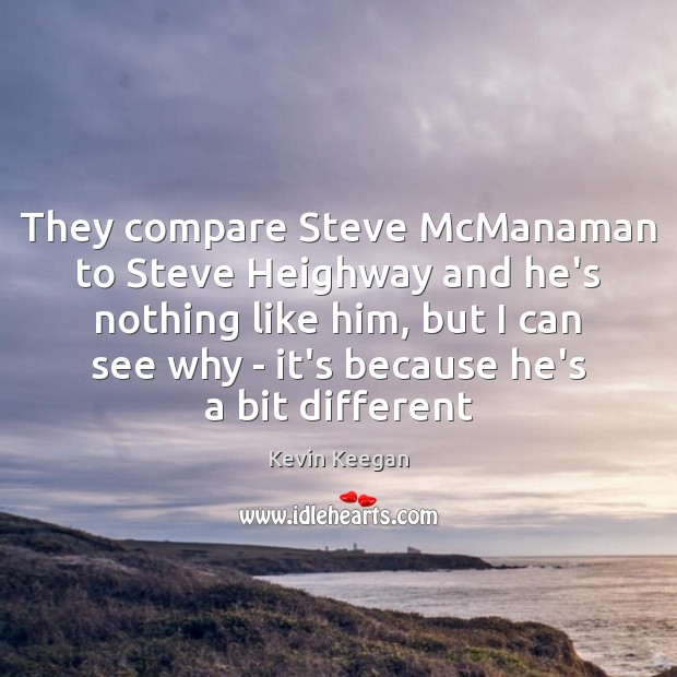 They compare Steve McManaman to Steve Heighway and he's nothing like him, Kevin Keegan Picture Quote