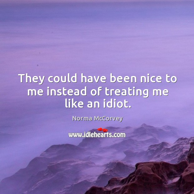 They could have been nice to me instead of treating me like an idiot. Norma McCorvey Picture Quote