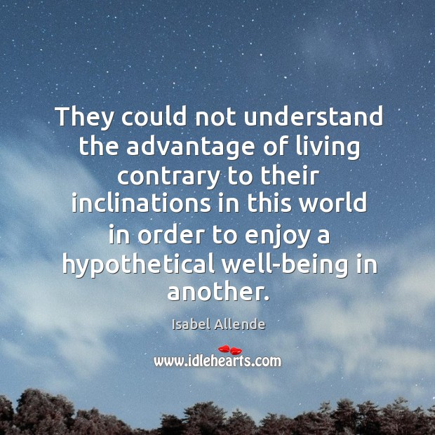 They could not understand the advantage of living contrary to their inclinations Image