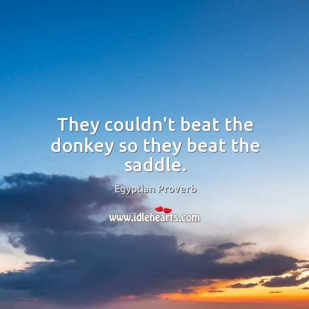 They couldn't beat the donkey so they beat the saddle. Egyptian Proverbs Image