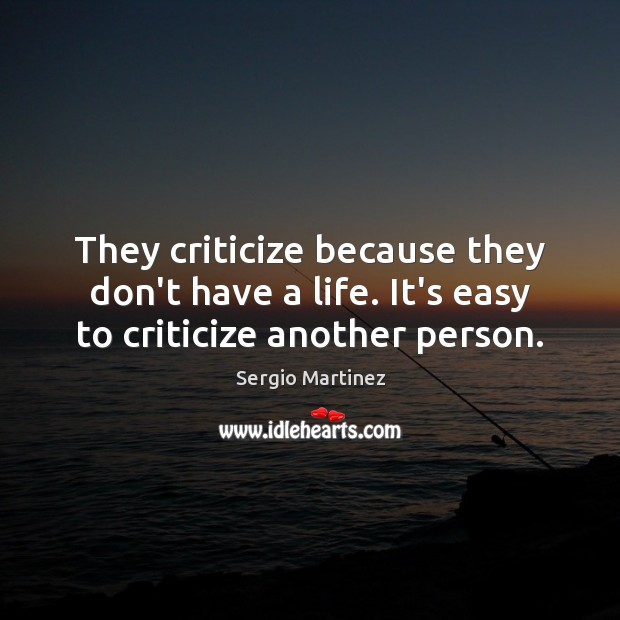 They criticize because they don't have a life. It's easy to criticize another person. Sergio Martinez Picture Quote