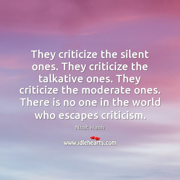 They criticize the silent ones. They criticize the talkative ones. They criticize Nhat Hanh Picture Quote
