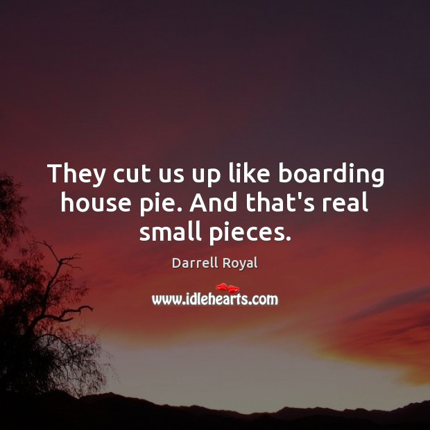 They cut us up like boarding house pie. And that's real small pieces. Image