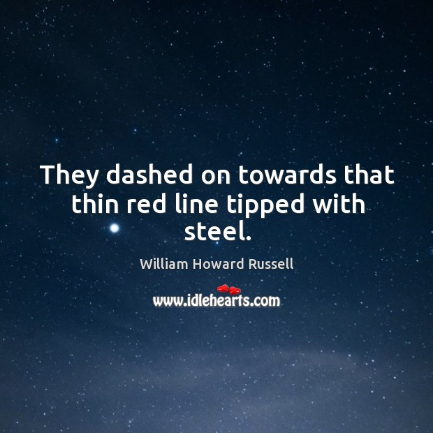 They dashed on towards that thin red line tipped with steel. William Howard Russell Picture Quote