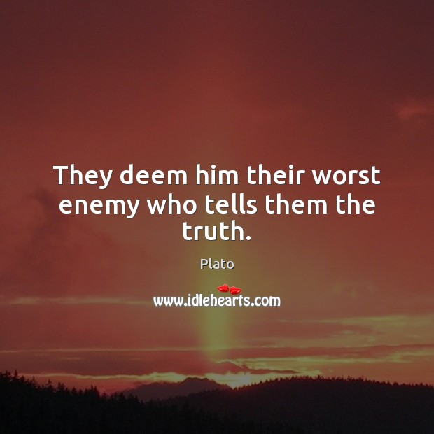 They deem him their worst enemy who tells them the truth. Image
