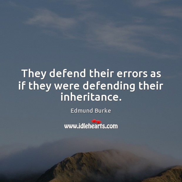 Image, They defend their errors as if they were defending their inheritance.
