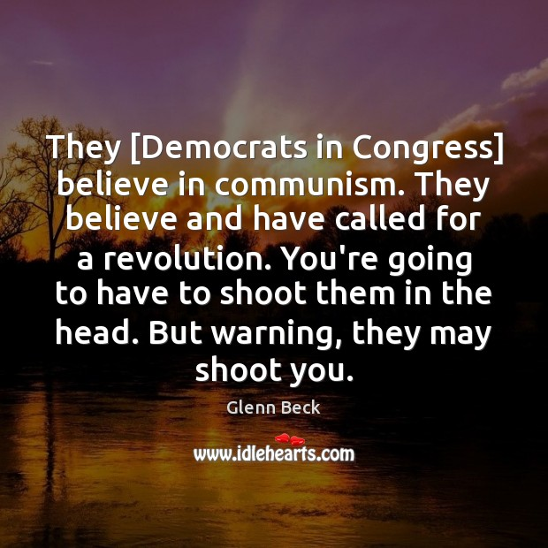 They [Democrats in Congress] believe in communism. They believe and have called Image