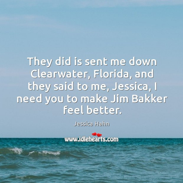 They did is sent me down clearwater, florida, and they said to me, jessica, I need you to make jim bakker feel better. Image