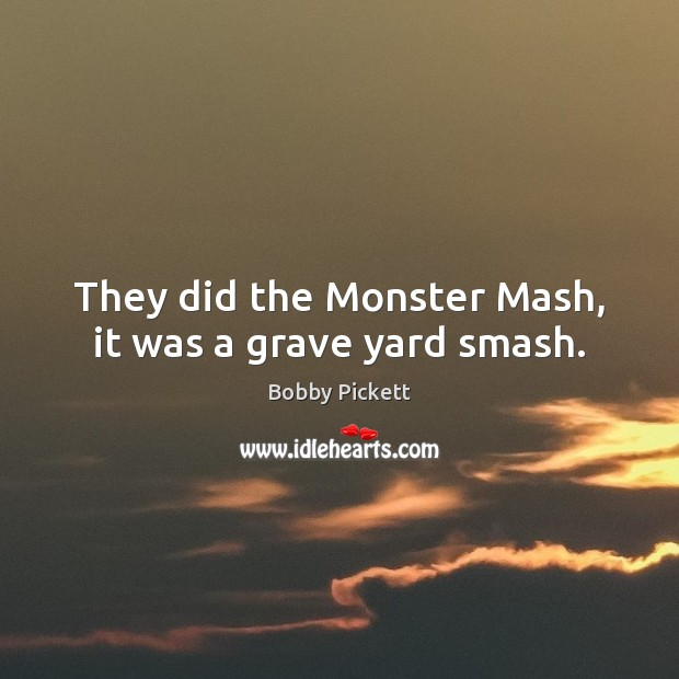 Image, They did the Monster Mash, it was a grave yard smash.