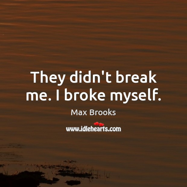 They didn't break me. I broke myself. Max Brooks Picture Quote