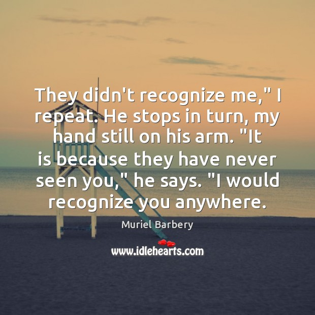 """They didn't recognize me,"""" I repeat. He stops in turn, my hand Muriel Barbery Picture Quote"""