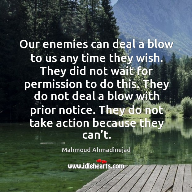 They do not deal a blow with prior notice. They do not take action because they can't. Image