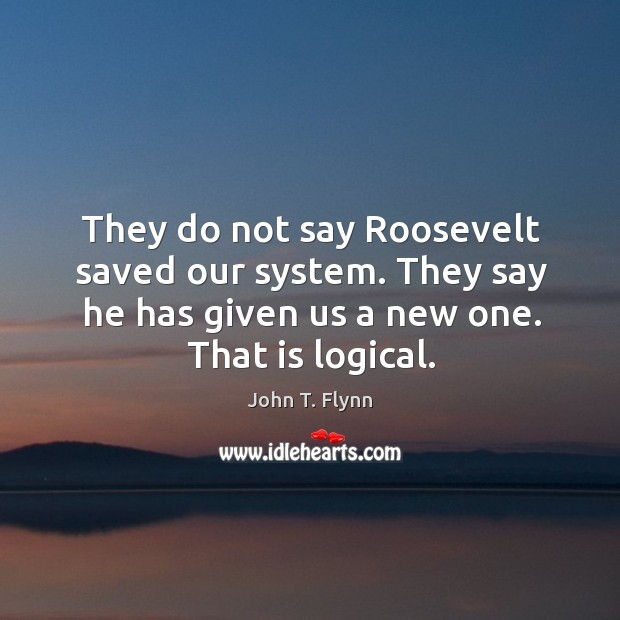 They do not say roosevelt saved our system. They say he has given us a new one. That is logical. Image