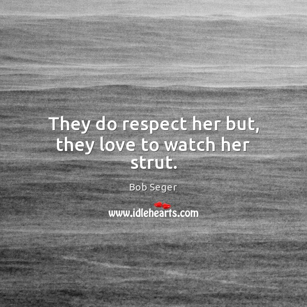 They do respect her but, they love to watch her strut. Bob Seger Picture Quote