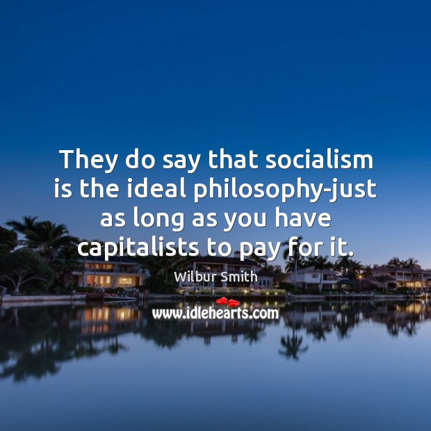 They do say that socialism is the ideal philosophy-just as long as Wilbur Smith Picture Quote