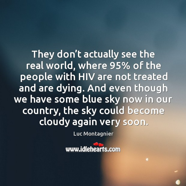 They don't actually see the real world, where 95% of the people with hiv are not treated and are dying. Luc Montagnier Picture Quote