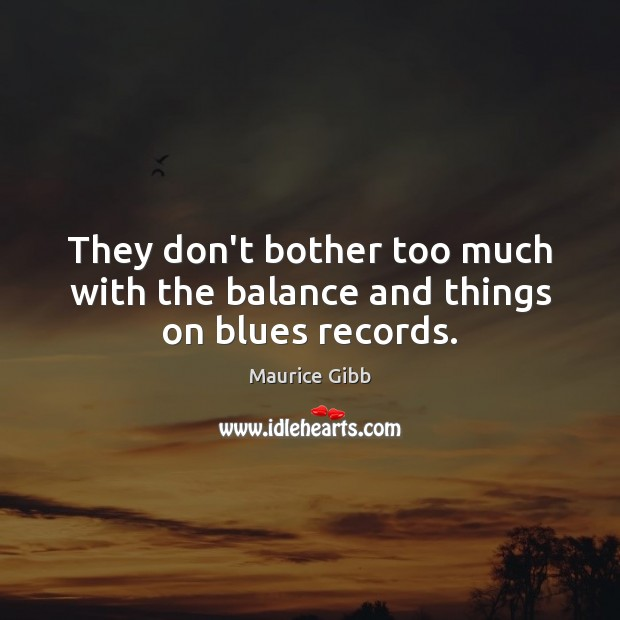 They don't bother too much with the balance and things on blues records. Maurice Gibb Picture Quote