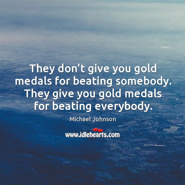 Image, They don't give you gold medals for beating somebody. They give you gold medals for beating everybody.