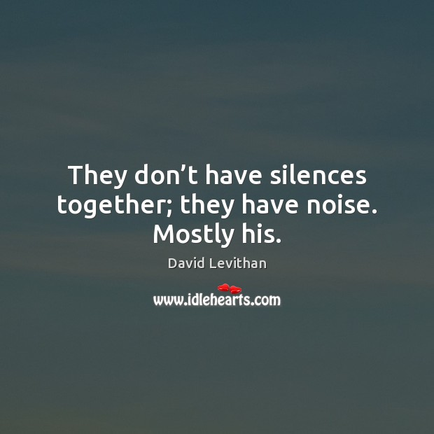 They don't have silences together; they have noise. Mostly his. David Levithan Picture Quote