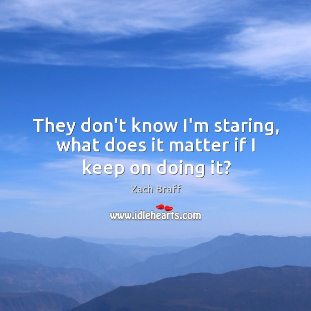 They don't know I'm staring, what does it matter if I keep on doing it? Image
