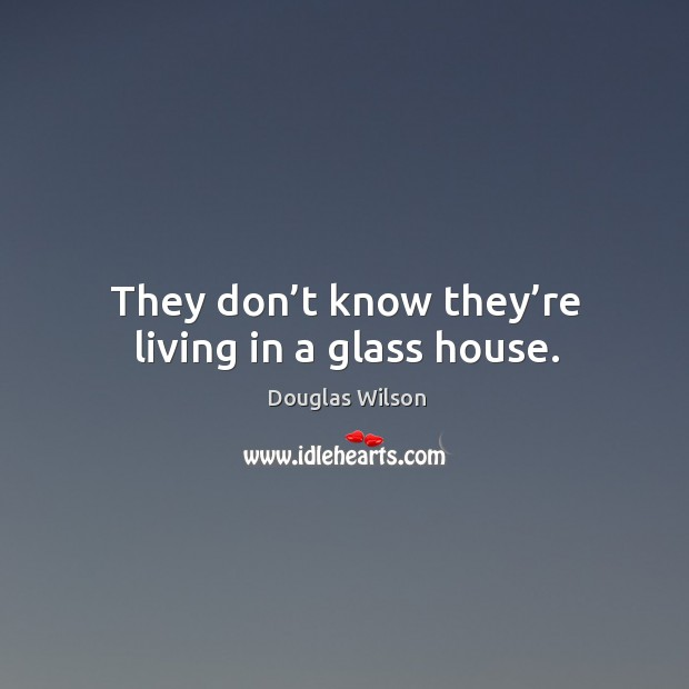 They don't know they're living in a glass house. Image