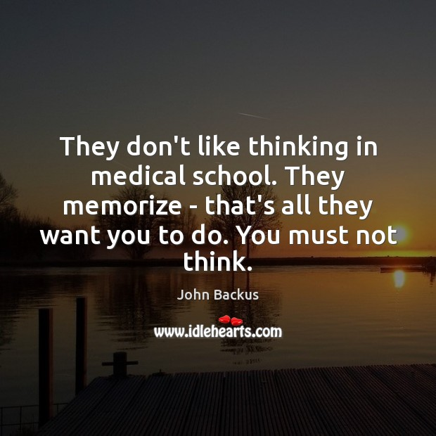 Image, They don't like thinking in medical school. They memorize – that's all