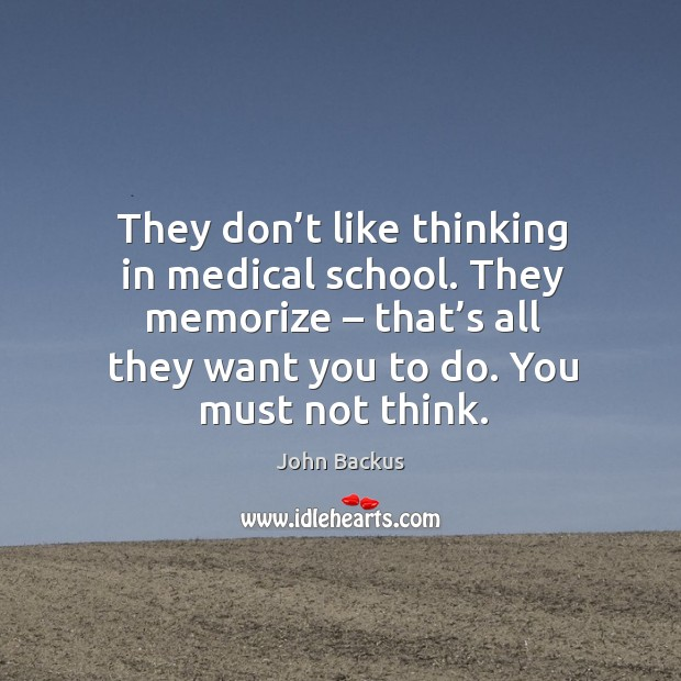 Image, They don't like thinking in medical school. They memorize – that's all they want you to do. You must not think.