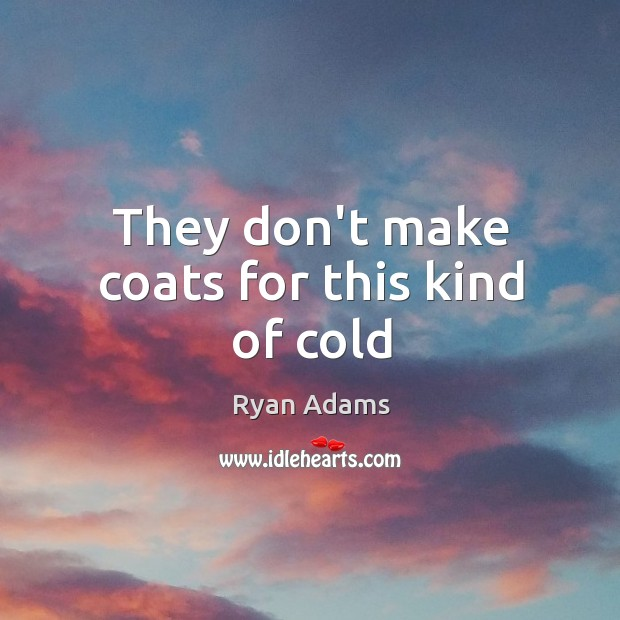 They don't make coats for this kind of cold Ryan Adams Picture Quote