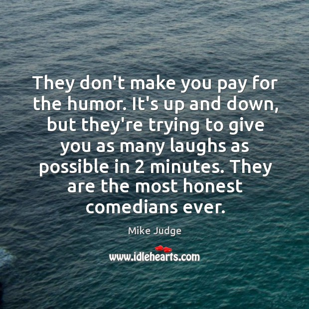 They don't make you pay for the humor. It's up and down, Mike Judge Picture Quote