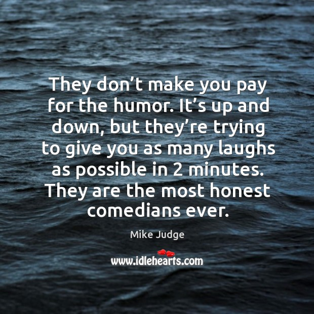 They don't make you pay for the humor. It's up and down, but they're trying to give you as Mike Judge Picture Quote