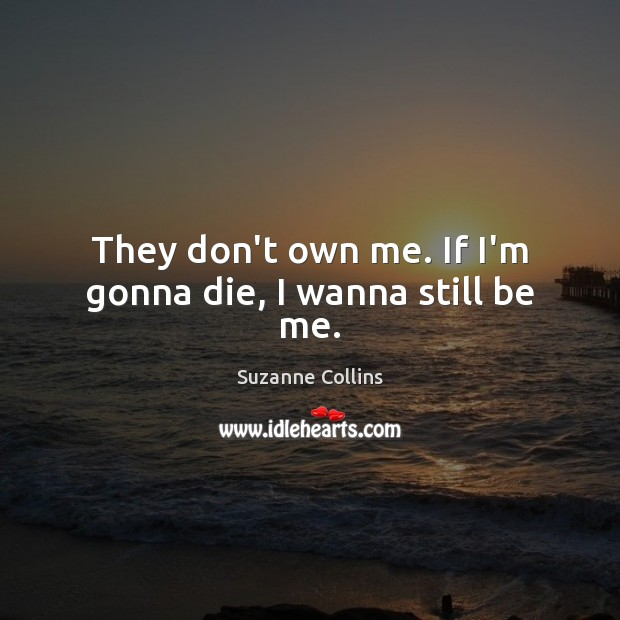They don't own me. If I'm gonna die, I wanna still be me. Image