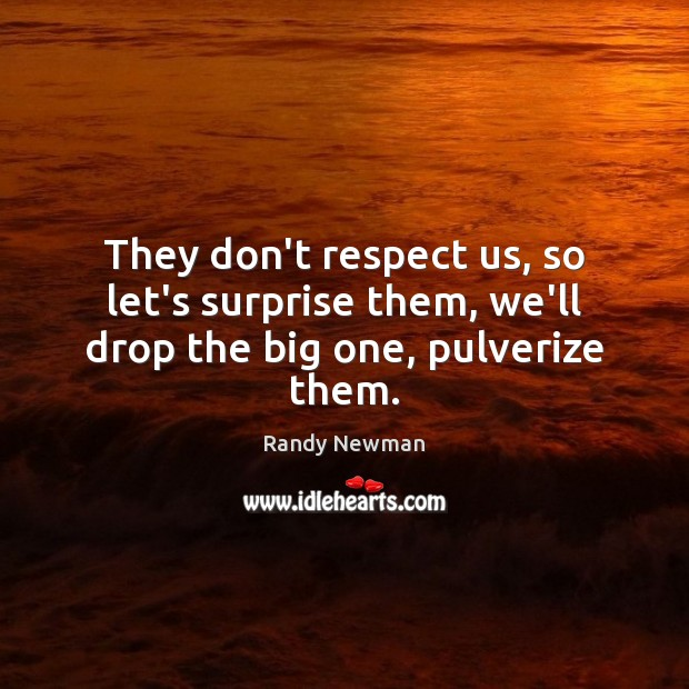 They don't respect us, so let's surprise them, we'll drop the big one, pulverize them. Randy Newman Picture Quote