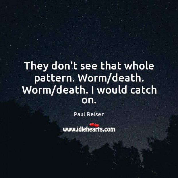 They don't see that whole pattern. Worm/death. Worm/death. I would catch on. Paul Reiser Picture Quote