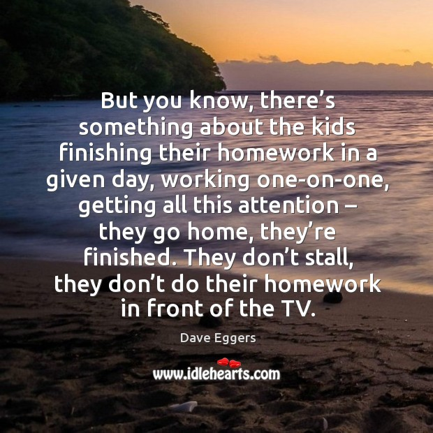 They don't stall, they don't do their homework in front of the tv. Image
