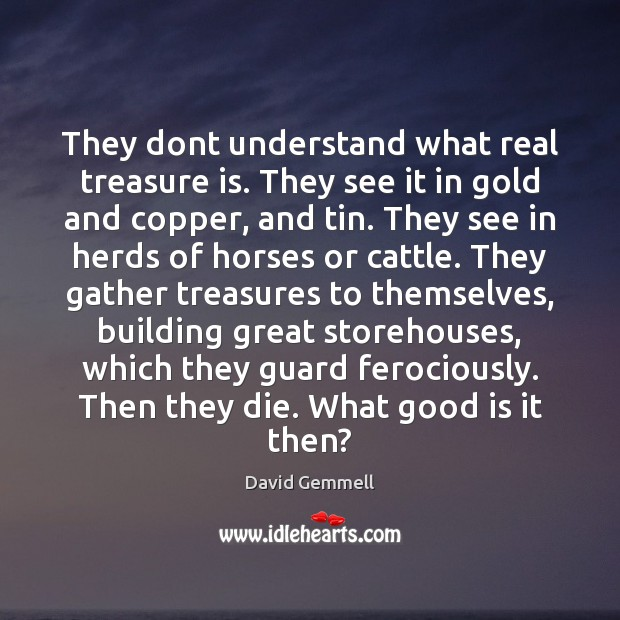 They dont understand what real treasure is. They see it in gold Image
