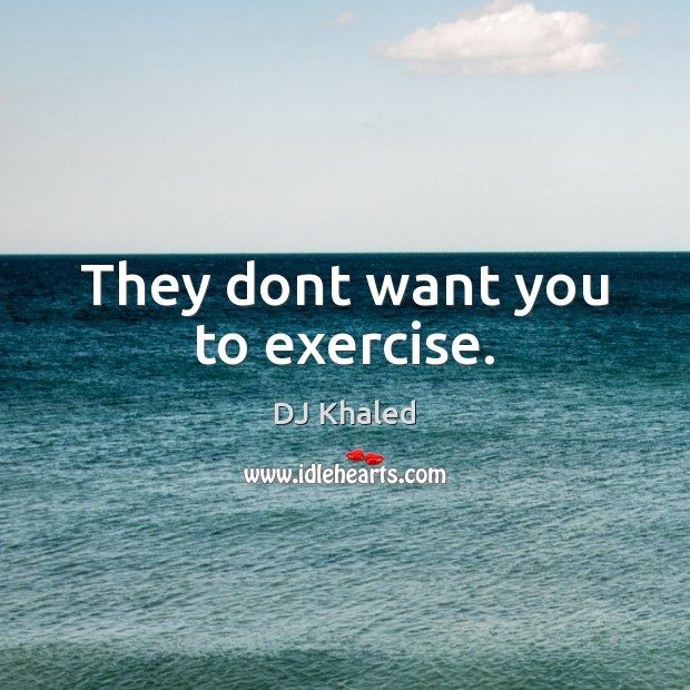 They dont want you to exercise. Image
