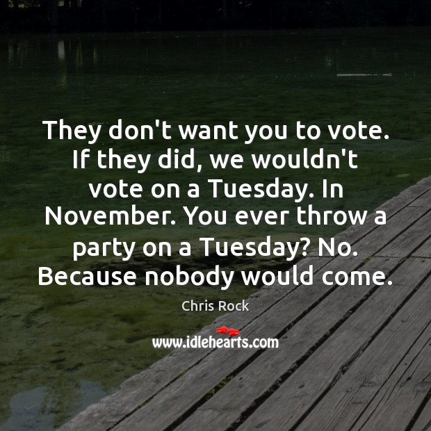 They don't want you to vote. If they did, we wouldn't vote Chris Rock Picture Quote
