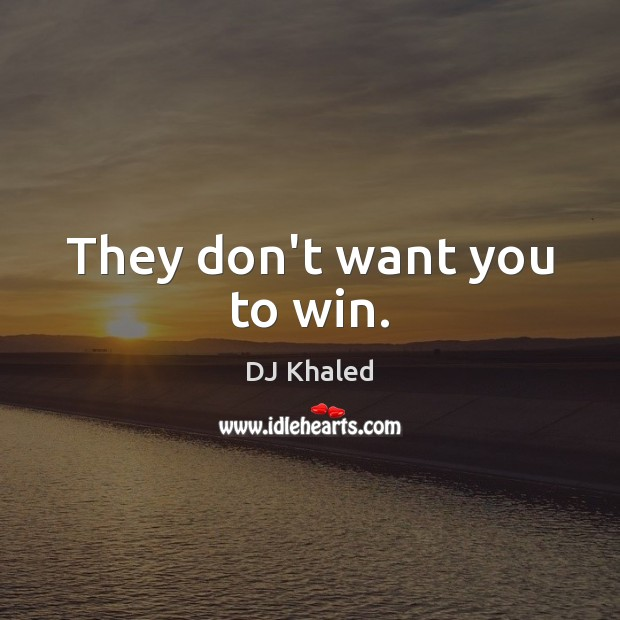 They don't want you to win. Image