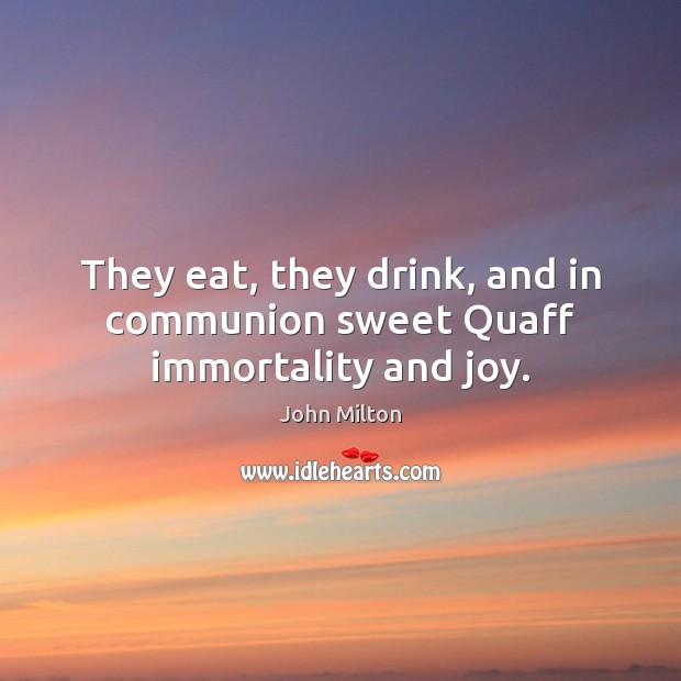 They eat, they drink, and in communion sweet Quaff immortality and joy. John Milton Picture Quote