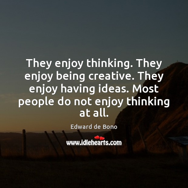 They enjoy thinking. They enjoy being creative. They enjoy having ideas. Most Edward de Bono Picture Quote