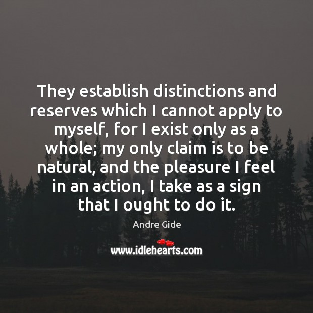 They establish distinctions and reserves which I cannot apply to myself, for Andre Gide Picture Quote