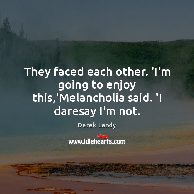 Image, They faced each other. 'I'm going to enjoy this,'Melancholia said. 'I daresay I'm not.