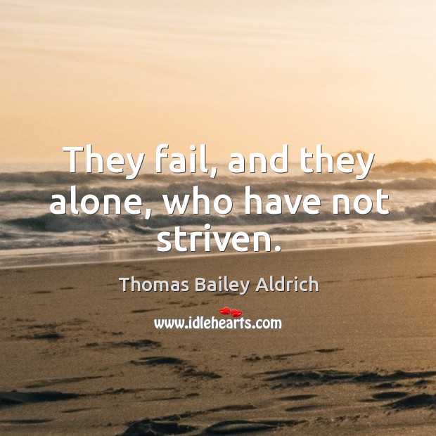 They fail, and they alone, who have not striven. Image