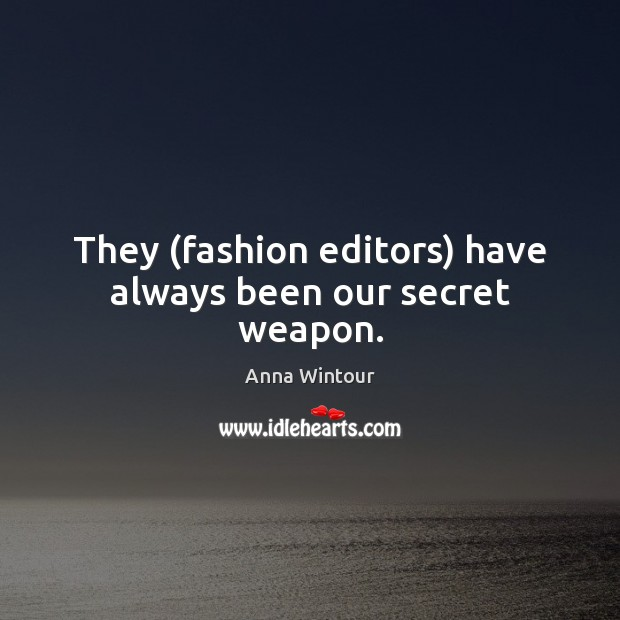 Image, They (fashion editors) have always been our secret weapon.